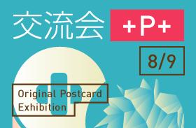 オリジナルポストカード展「+P9」交流会『+P+』