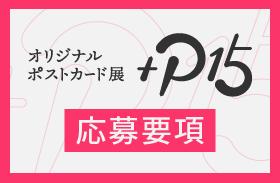 オリジナルポストカード展『+P15』応募要項