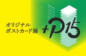オリジナルポストカード展『+P15』